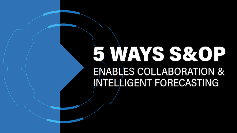 5 Ways S&OP Enables Collaboration and More Intelligent Forecasting